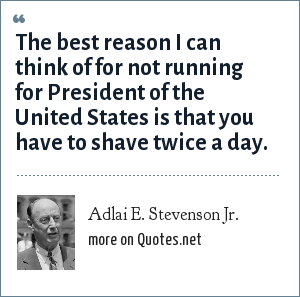 Adlai E. Stevenson Jr.: The best reason I can think of for not running for President of the United States is that you have to shave twice a day.