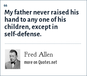 Fred Allen: My father never raised his hand to any one of his children, except in self-defense.