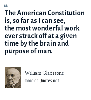 William Gladstone: The American Constitution is, so far as I can see, the most wonderful work ever struck off at a given time by the brain and purpose of man.