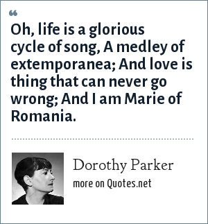 Dorothy Parker: Oh, life is a glorious cycle of song, A medley of extemporanea; And love is thing that can never go wrong; And I am Marie of Romania.