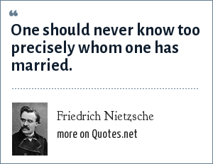 Friedrich Nietzsche: One should never know too precisely whom one has married.