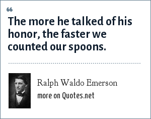 Ralph Waldo Emerson: The more he talked of his honor, the faster we counted our spoons.