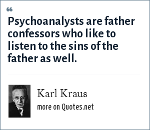 Karl Kraus: Psychoanalysts are father confessors who like to listen to the sins of the father as well.