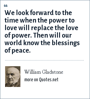 William Gladstone: We look forward to the time when the power to love will replace the love of power. Then will our world know the blessings of peace.