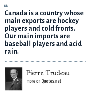 Pierre Trudeau: Canada is a country whose main exports are hockey players and cold fronts. Our main imports are baseball players and acid rain.