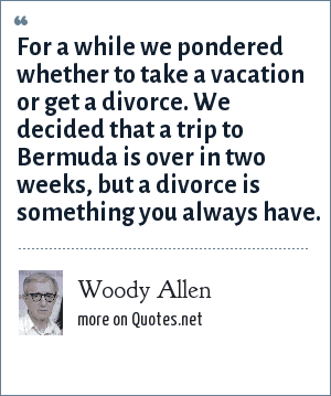 Woody Allen: For a while we pondered whether to take a vacation or get a divorce. We decided that a trip to Bermuda is over in two weeks, but a divorce is something you always have.