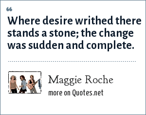 Maggie Roche: Where desire writhed there stands a stone; the change was sudden and complete.