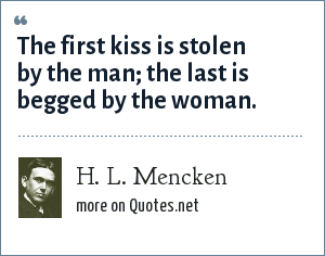 H. L. Mencken: The first kiss is stolen by the man; the last is begged by the woman.