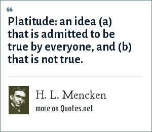 H. L. Mencken: Platitude: an idea (a) that is admitted to be true by everyone, and (b) that is not true.