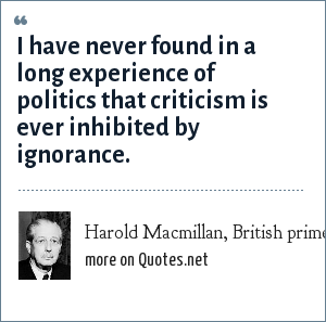 Harold Macmillan, British prime minister (1957-1963): I have never found in a long experience of politics that criticism is ever inhibited by ignorance.