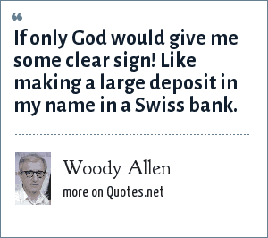 Woody Allen: If only God would give me some clear sign! Like making a large deposit in my name in a Swiss bank.