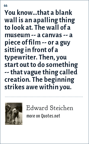 Edward Steichen: You know...that a blank wall is an apalling thing to look at. The wall of a museum -- a canvas -- a piece of film -- or a guy sitting in front of a typewriter. Then, you start out to do something -- that vague thing called creation. The beginning strikes awe within you.