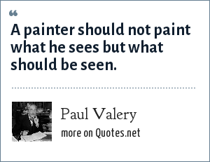 Paul Valery: A painter should not paint what he sees but what should be seen.