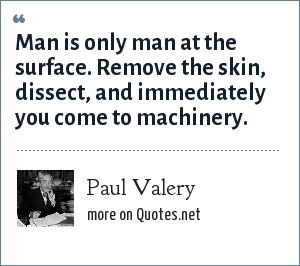 Paul Valery: Man is only man at the surface. Remove the skin, dissect, and immediately you come to machinery.
