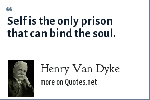 Henry Van Dyke: Self is the only prison that can bind the soul.
