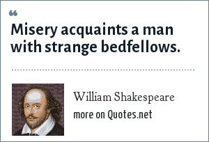William Shakespeare: Misery acquaints a man with strange bedfellows.