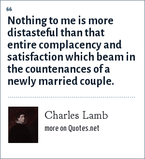 Charles Lamb: Nothing to me is more distasteful than that entire complacency and satisfaction which beam in the countenances of a newly married couple.