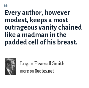 Logan Pearsall Smith: Every author, however modest, keeps a most outrageous vanity chained like a madman in the padded cell of his breast.