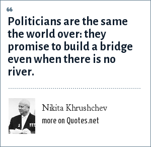Nikita Khrushchev: Politicians are the same the world over: they promise to build a bridge even when there is no river.