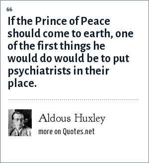 Aldous Huxley: If the Prince of Peace should come to earth, one of the first things he would do would be to put psychiatrists in their place.