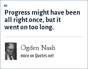 Ogden Nash: Progress might have been all right once, but it went on too long.