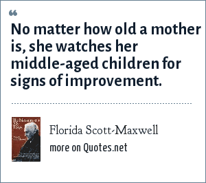 Florida Scott-Maxwell: No matter how old a mother is, she watches her middle-aged children for signs of improvement.