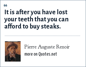 Pierre Auguste Renoir: It is after you have lost your teeth that you can afford to buy steaks.