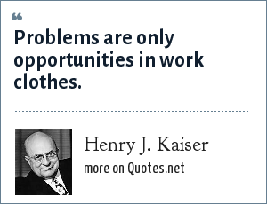 Henry J. Kaiser: Problems are only opportunities in work clothes.