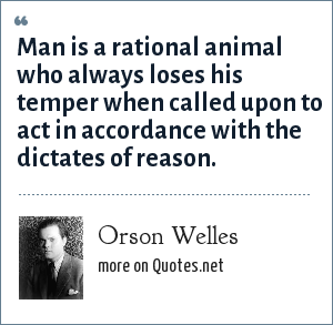 Orson Welles: Man is a rational animal who always loses his temper when called upon to act in accordance with the dictates of reason.