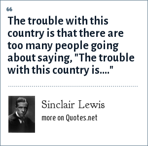 Sinclair Lewis: The trouble with this country is that there are too many people going about saying,