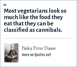 Finley Peter Dunne: Most vegetarians look so much like the food they eat that they can be classified as cannibals.