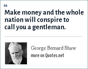 George Bernard Shaw: Make money and the whole nation will conspire to call you a gentleman.