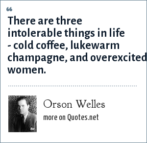 Orson Welles: There are three intolerable things in life - cold coffee, lukewarm champagne, and overexcited women.