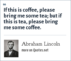 Abraham Lincoln: If this is coffee, please bring me some tea; but if this is tea, please bring me some coffee.