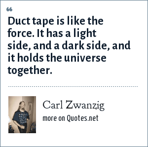 Carl Zwanzig: Duct tape is like the force. It has a light side, and a dark side, and it holds the universe together.