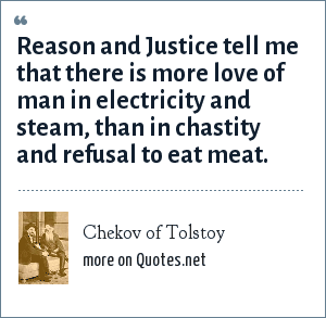 Chekov of Tolstoy: Reason and Justice tell me that there is more love of man in electricity and steam, than in chastity and refusal to eat meat.