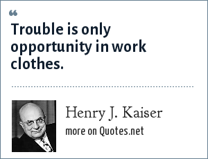 Henry J. Kaiser: Trouble is only opportunity in work clothes.
