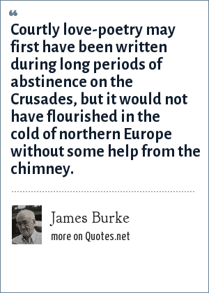 James Burke: Courtly love-poetry may first have been written during long periods of abstinence on the Crusades, but it would not have flourished in the cold of northern Europe without some help from the chimney.