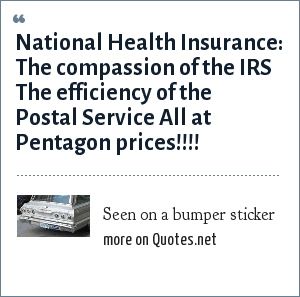 Seen on a bumper sticker: National Health Insurance:<br> The compassion of the IRS<br> The efficiency of the Postal Service<br> All at Pentagon prices!!!!