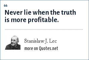 Stanislaw J. Lec: Never lie when the truth is more profitable.