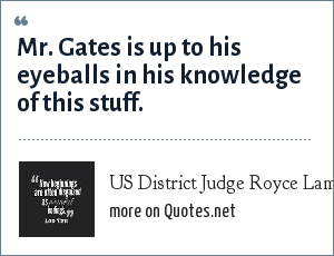 US District Judge Royce Lambeth, ordering CIA Director Robert Gates to testify at the Clair George trial.: Mr. Gates is up to his eyeballs in his knowledge of this stuff.