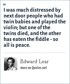 Edward Lear: I was much distressed by next door people who had twin babies and played the violin; but one of the twins died, and the other has eaten the fiddle - so all is peace.