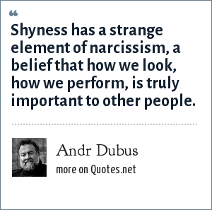 Andr Dubus: Shyness has a strange element of narcissism, a belief that how we look, how we perform, is truly important to other people.