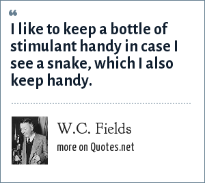 W.C. Fields: I like to keep a bottle of stimulant handy in case I see a snake, which I also keep handy.