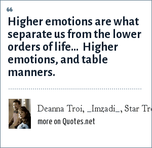 Deanna Troi, _Imzadi_, Star Trek - The Next Generation: Higher emotions are what separate us from the lower orders of life...  Higher emotions, and table manners.