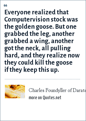 Charles Foundyller of Daratech, from 8/14/92 Wall St Journal: Everyone realized that Computervision stock was the golden goose. But one grabbed the leg, another grabbed a wing, another got the neck, all pulling hard, and they realize now they could kill the goose if they keep this up.