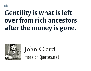 John Ciardi: Gentility is what is left over from rich ancestors after the money is gone.
