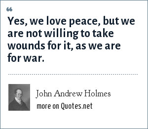 John Andrew Holmes: Yes, we love peace, but we are not willing to take wounds for it, as we are for war.