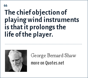 George Bernard Shaw: The chief objection of playing wind instruments is that it prolongs the life of the player.
