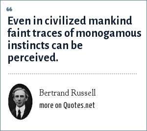 Bertrand Russell: Even in civilized mankind faint traces of monogamous instincts can be perceived.